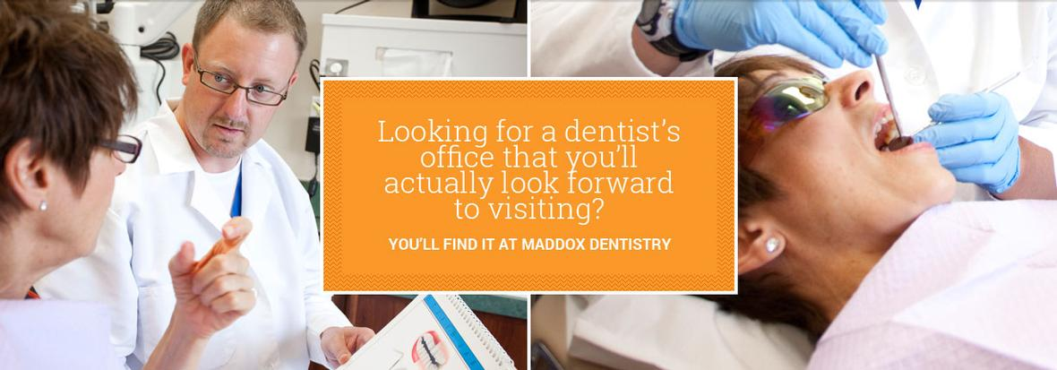 Looking for a Dentist's office that you'll actually enjoy visiting? You'll find that at Maddox Dentistry